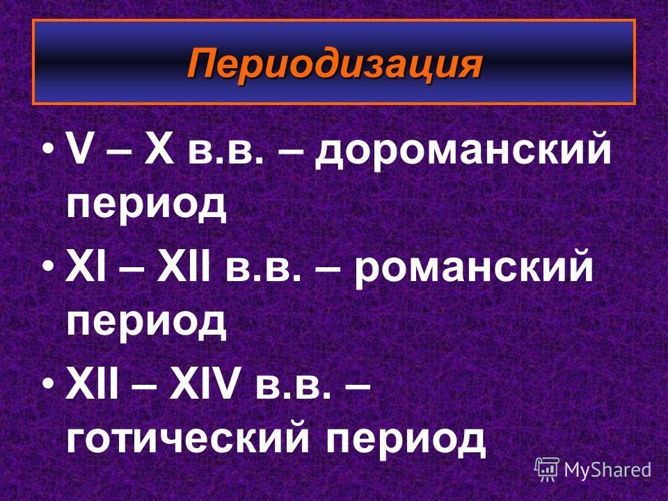 Периодизация V – X в.в. – дороманский период XI – XII в.в. – романский период XII – XIV в.в. – готический период