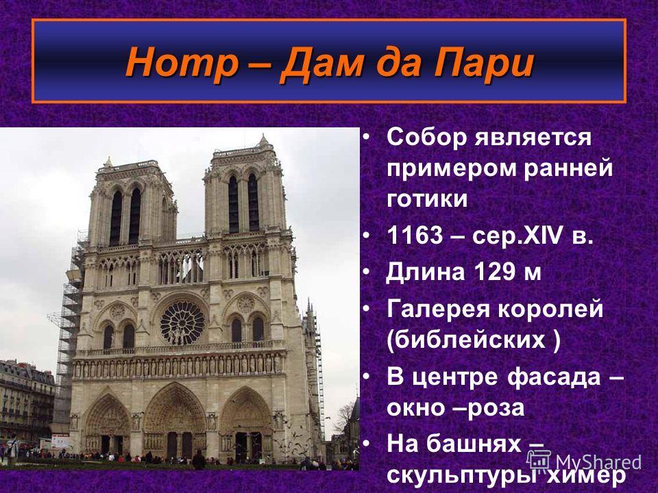 Собор является примером ранней готики 1163 – сер.XIV в. Длина 129 м Галерея королей (библейских ) В центре фасада – окно –роза На башнях – скульптуры химер Нотр – Дам да Пари