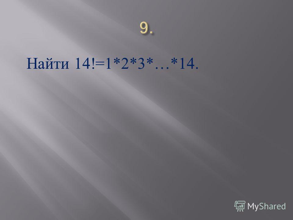 Найти 14!=1*2*3*…*14.