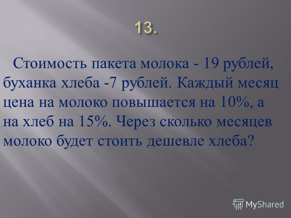 Стоимость пакета молока - 19 рублей, буханка хлеба -7 рублей. Каждый месяц цена на молоко повышается на 10%, а на хлеб на 15%. Через сколько месяцев молоко будет стоить дешевле хлеба ?