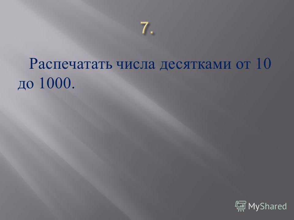 Распечатать числа десятками от 10 до 1000.