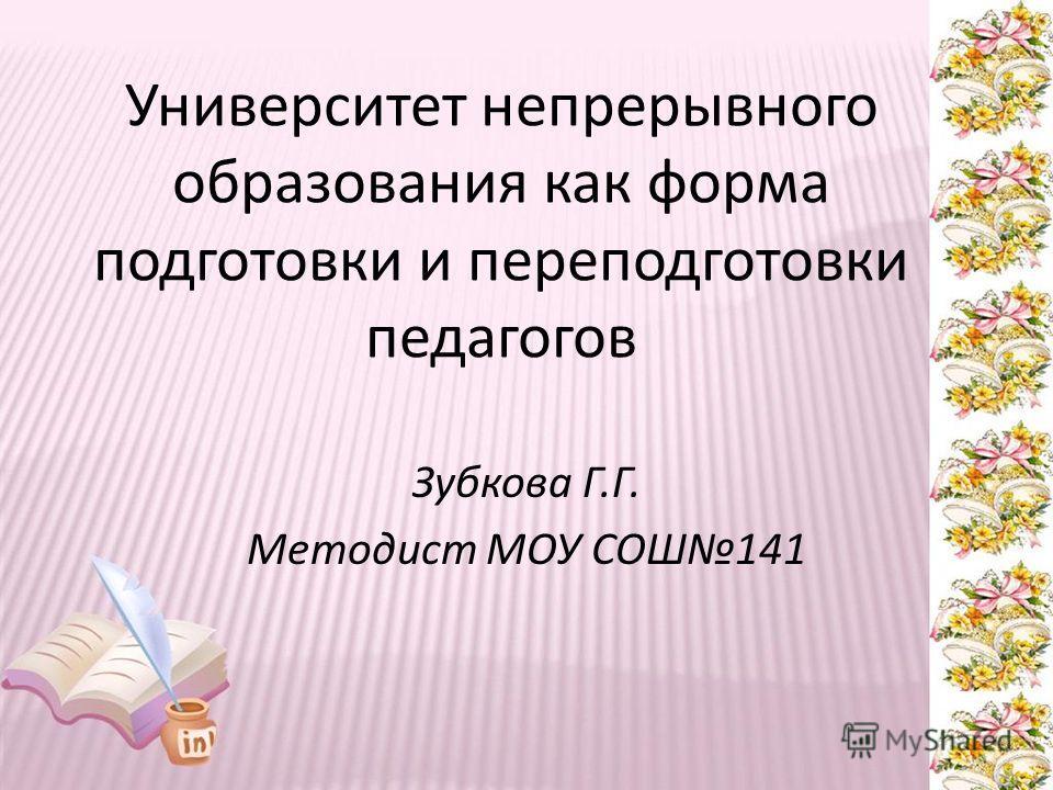 Университет непрерывного образования как форма подготовки и переподготовки педагогов Зубкова Г.Г. Методист МОУ СОШ141