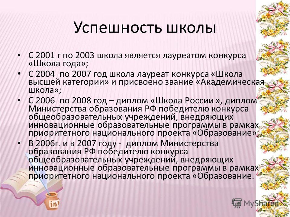 Успешность школы С 2001 г по 2003 школа является лауреатом конкурса «Школа года»; С 2004 по 2007 год школа лауреат конкурса «Школа высшей категории» и присвоено звание «Академическая школа»; С 2006 по 2008 год – диплом «Школа России », диплом Министе