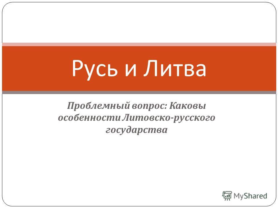 Проблемный вопрос : Каковы особенности Литовско - русского государства Русь и Литва