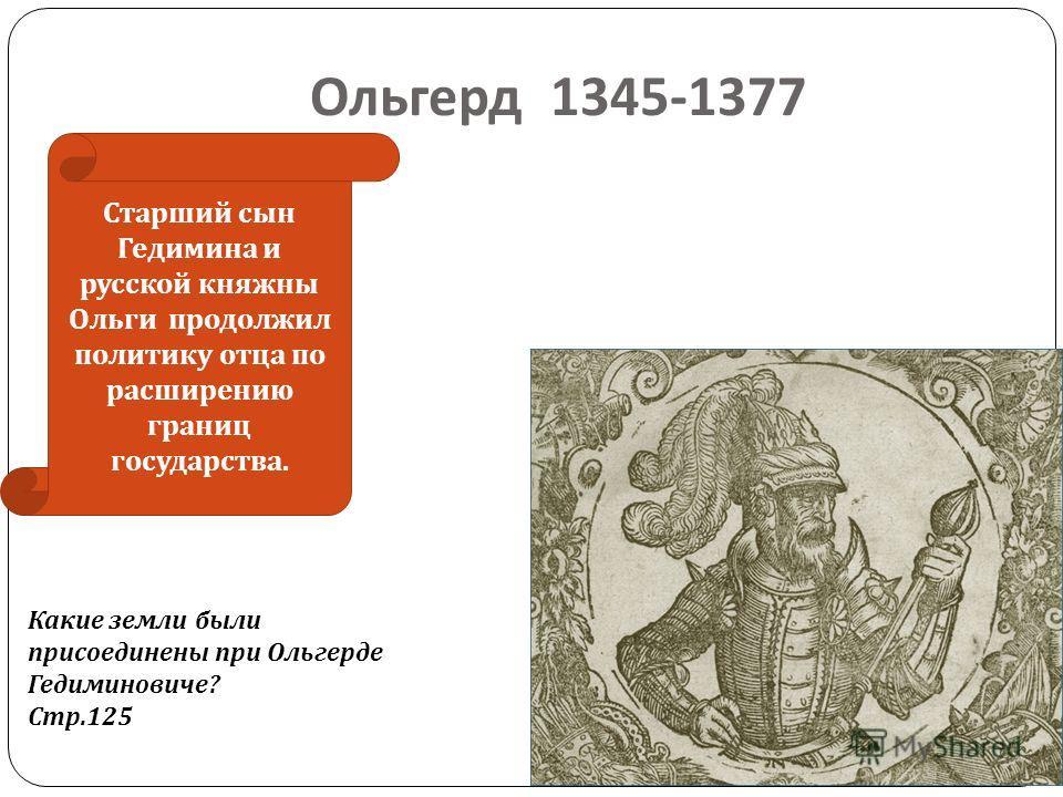 Ольгерд 1345-1377 Старший сын Гедимина и русской княжны Ольги продолжил политику отца по расширению границ государства. Какие земли были присоединены при Ольгерде Гедиминовиче? Стр.125