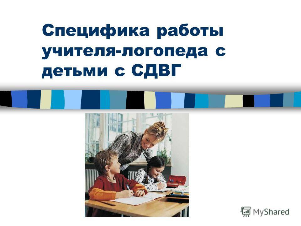 Специфика работы учителя-логопеда с детьми с СДВГ