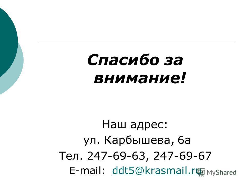 Спасибо за внимание! Наш адрес: ул. Карбышева, 6а Тел. 247-69-63, 247-69-67 E-mail: ddt5@krasmail.ruddt5@krasmail.ru
