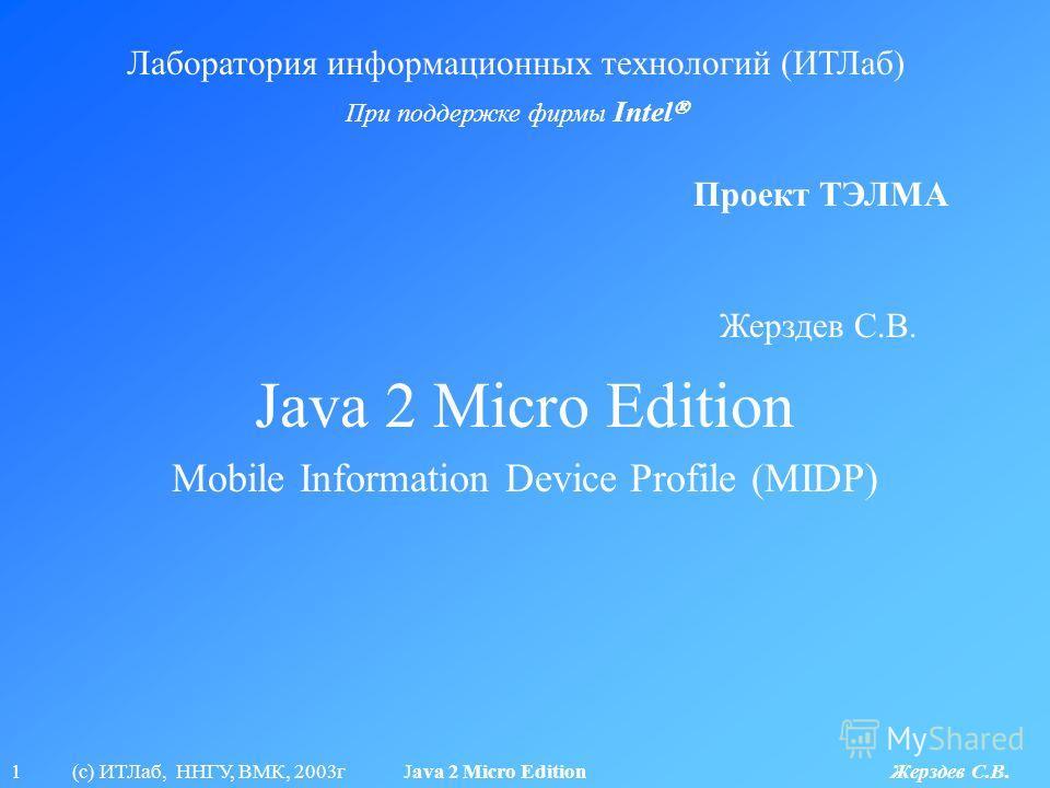 1 (с) ИТЛаб, ННГУ, ВМК, 2003г Java 2 Micro Edition Жерздев С.В. Java 2 Micro Edition Лаборатория информационных технологий (ИТЛаб) При поддержке фирмы Intel Проект ТЭЛМА Mobile Information Device Profile (MIDP) Жерздев С.В.