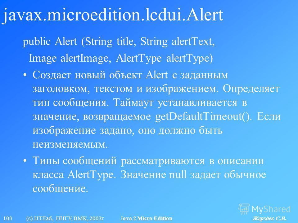 103 (с) ИТЛаб, ННГУ, ВМК, 2003г Java 2 Micro Edition Жерздев С.В. javax.microedition.lcdui.Alert public Alert (String title, String alertText, Image alertImage, AlertType alertType) Создает новый объект Alert с заданным заголовком, текстом и изображе