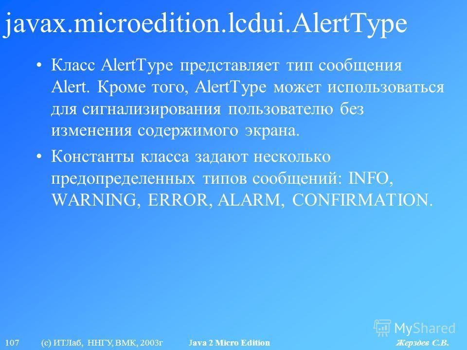 107 (с) ИТЛаб, ННГУ, ВМК, 2003г Java 2 Micro Edition Жерздев С.В. javax.microedition.lcdui.AlertType Класс AlertType представляет тип сообщения Alert. Кроме того, AlertType может использоваться для сигнализирования пользователю без изменения содержим