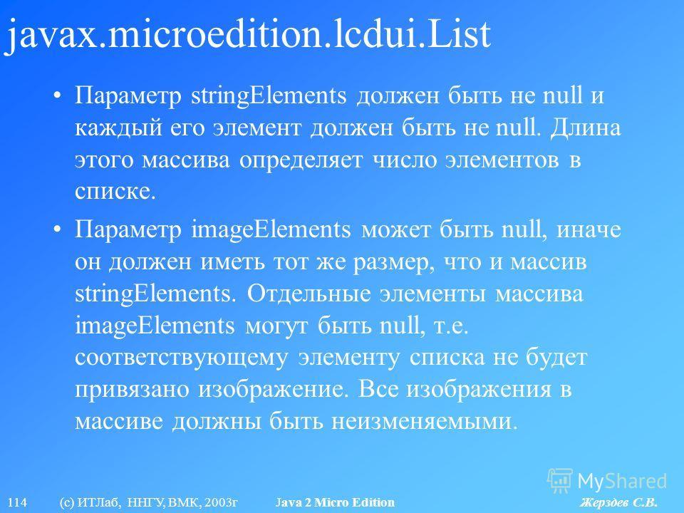 114 (с) ИТЛаб, ННГУ, ВМК, 2003г Java 2 Micro Edition Жерздев С.В. javax.microedition.lcdui.List Параметр stringElements должен быть не null и каждый его элемент должен быть не null. Длина этого массива определяет число элементов в списке. Параметр im