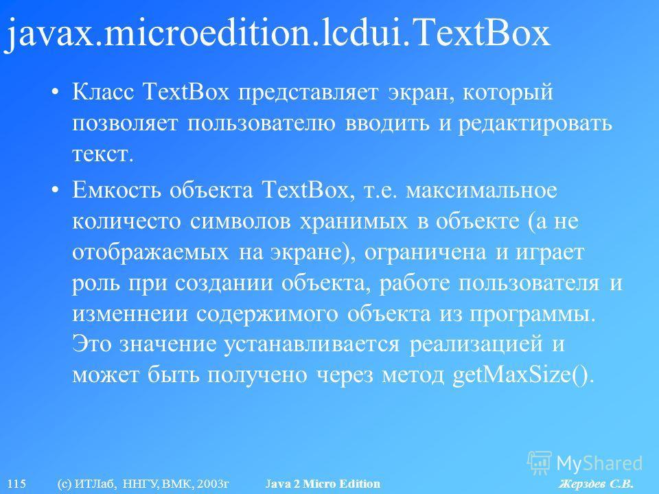 115 (с) ИТЛаб, ННГУ, ВМК, 2003г Java 2 Micro Edition Жерздев С.В. javax.microedition.lcdui.TextBox Класс TextBox представляет экран, который позволяет пользователю вводить и редактировать текст. Емкость объекта TextBox, т.е. максимальное количесто си