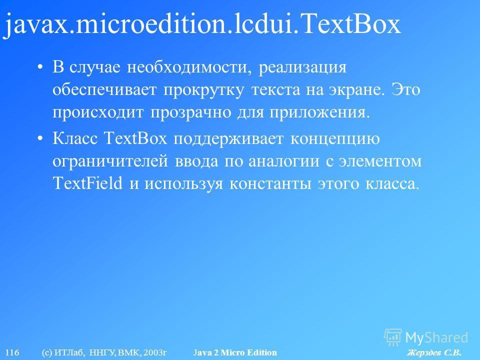 116 (с) ИТЛаб, ННГУ, ВМК, 2003г Java 2 Micro Edition Жерздев С.В. javax.microedition.lcdui.TextBox В случае необходимости, реализация обеспечивает прокрутку текста на экране. Это происходит прозрачно для приложения. Класс TextBox поддерживает концепц