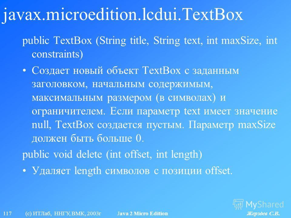 117 (с) ИТЛаб, ННГУ, ВМК, 2003г Java 2 Micro Edition Жерздев С.В. javax.microedition.lcdui.TextBox public TextBox (String title, String text, int maxSize, int constraints) Создает новый объект TextBox с заданным заголовком, начальным содержимым, макс