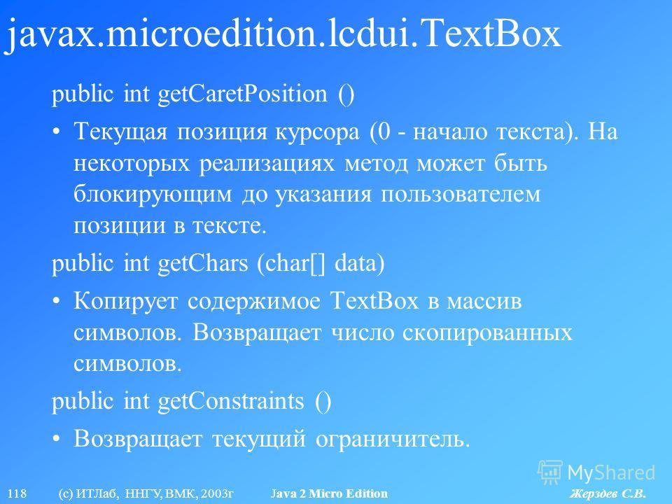 118 (с) ИТЛаб, ННГУ, ВМК, 2003г Java 2 Micro Edition Жерздев С.В. javax.microedition.lcdui.TextBox public int getCaretPosition () Текущая позиция курсора (0 - начало текста). На некоторых реализациях метод может быть блокирующим до указания пользоват