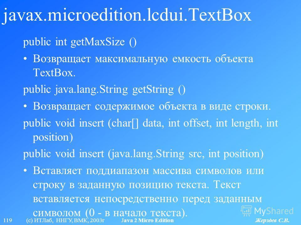 119 (с) ИТЛаб, ННГУ, ВМК, 2003г Java 2 Micro Edition Жерздев С.В. javax.microedition.lcdui.TextBox public int getMaxSize () Возвращает максимальную емкость объекта TextBox. public java.lang.String getString () Возвращает содержимое объекта в виде стр