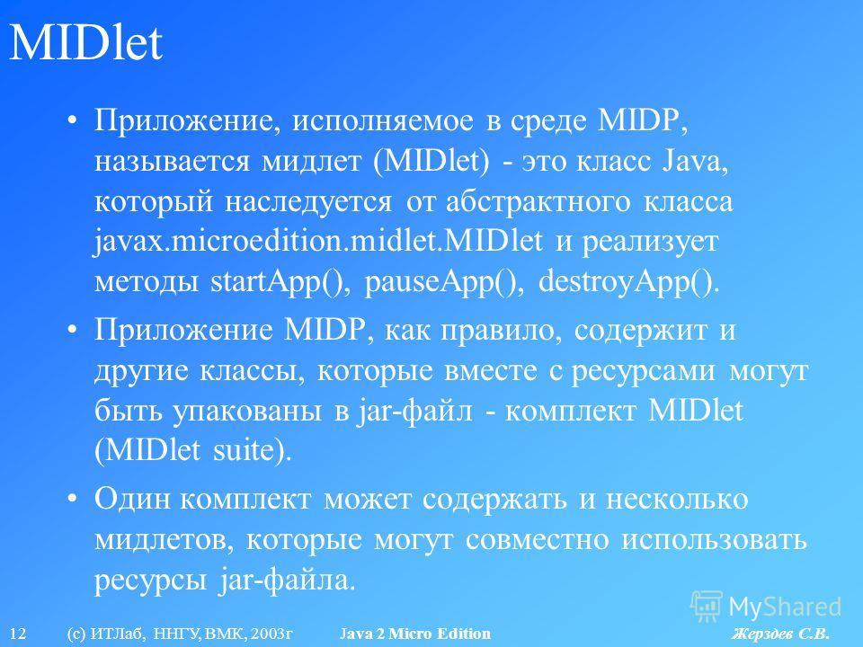 12 (с) ИТЛаб, ННГУ, ВМК, 2003г Java 2 Micro Edition Жерздев С.В. MIDlet Приложение, исполняемое в среде MIDP, называется мидлет (MIDlet) - это класс Java, который наследуется от абстрактного класса javax.microedition.midlet.MIDlet и реализует методы