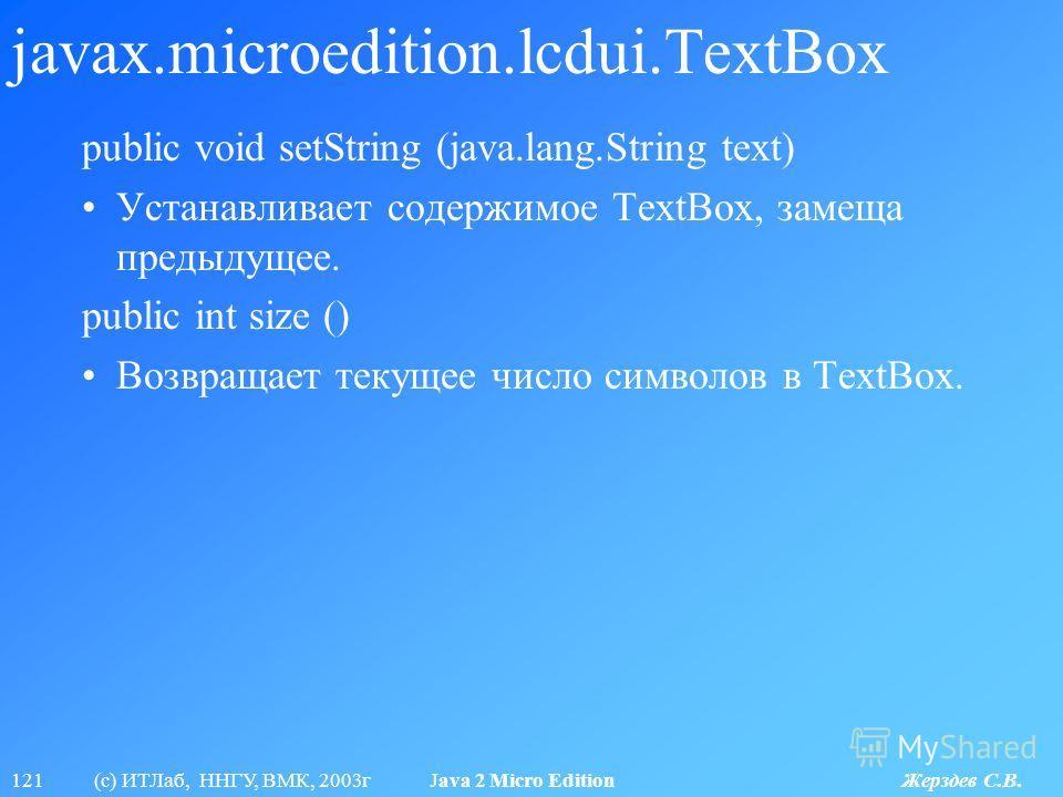121 (с) ИТЛаб, ННГУ, ВМК, 2003г Java 2 Micro Edition Жерздев С.В. javax.microedition.lcdui.TextBox public void setString (java.lang.String text) Устанавливает содержимое TextBox, замеща предыдущее. public int size () Возвращает текущее число символов