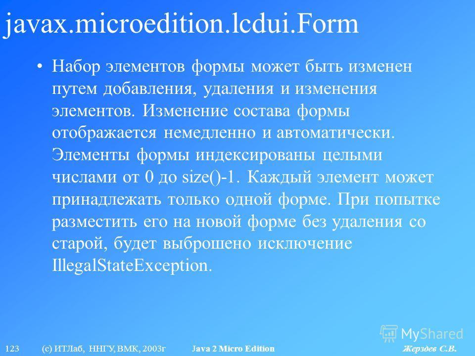 123 (с) ИТЛаб, ННГУ, ВМК, 2003г Java 2 Micro Edition Жерздев С.В. javax.microedition.lcdui.Form Набор элементов формы может быть изменен путем добавления, удаления и изменения элементов. Изменение состава формы отображается немедленно и автоматически