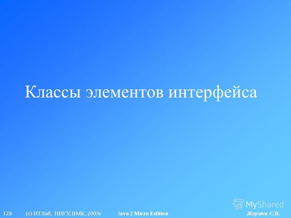 128 (с) ИТЛаб, ННГУ, ВМК, 2003г Java 2 Micro Edition Жерздев С.В. Классы элементов интерфейса