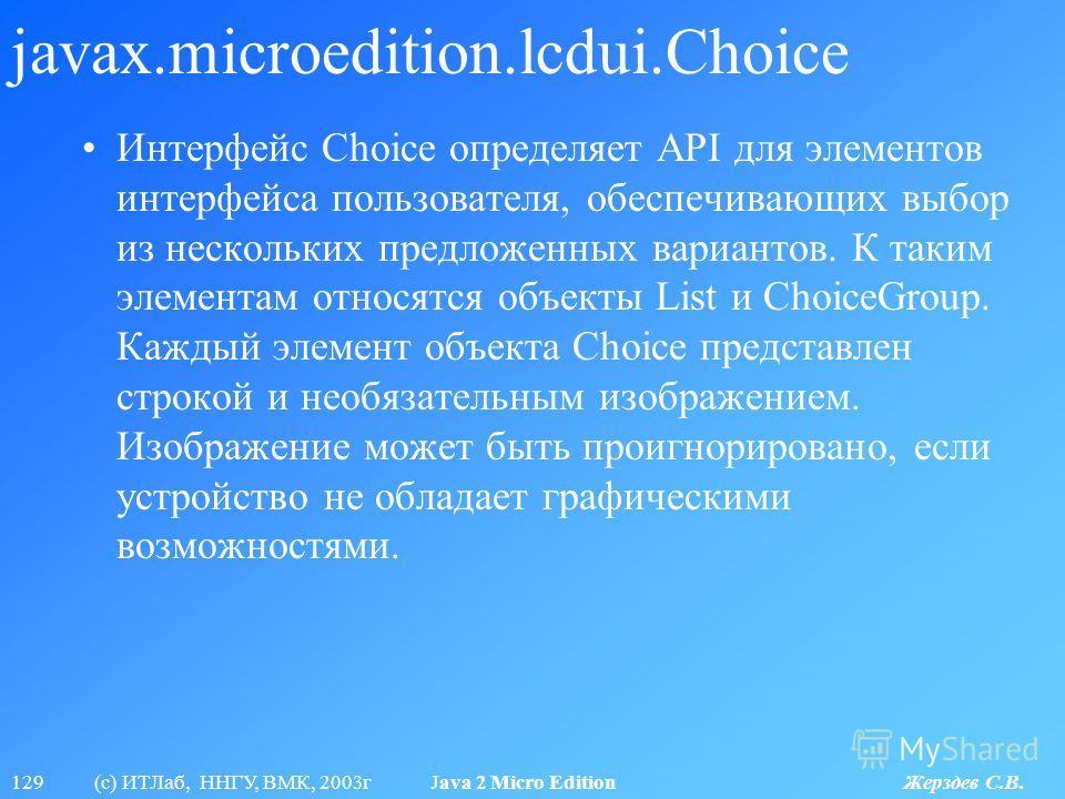 129 (с) ИТЛаб, ННГУ, ВМК, 2003г Java 2 Micro Edition Жерздев С.В. javax.microedition.lcdui.Choice Интерфейс Choice определяет API для элементов интерфейса пользователя, обеспечивающих выбор из нескольких предложенных вариантов. К таким элементам отно