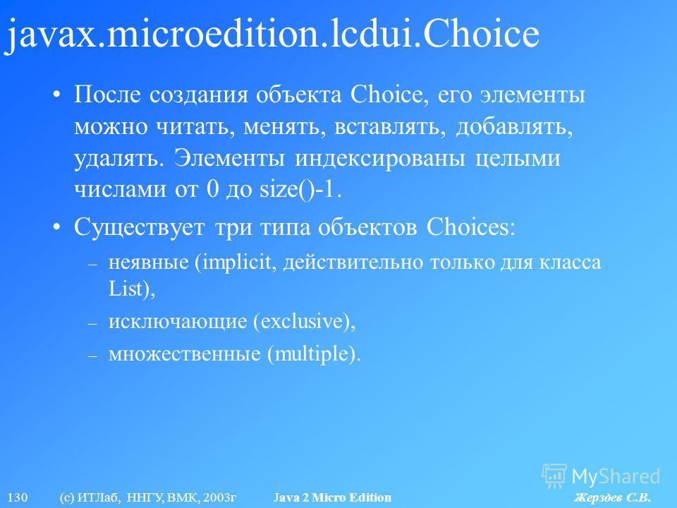 130 (с) ИТЛаб, ННГУ, ВМК, 2003г Java 2 Micro Edition Жерздев С.В. javax.microedition.lcdui.Choice После создания объекта Choice, его элементы можно читать, менять, вставлять, добавлять, удалять. Элементы индексированы целыми числами от 0 до size()-1.