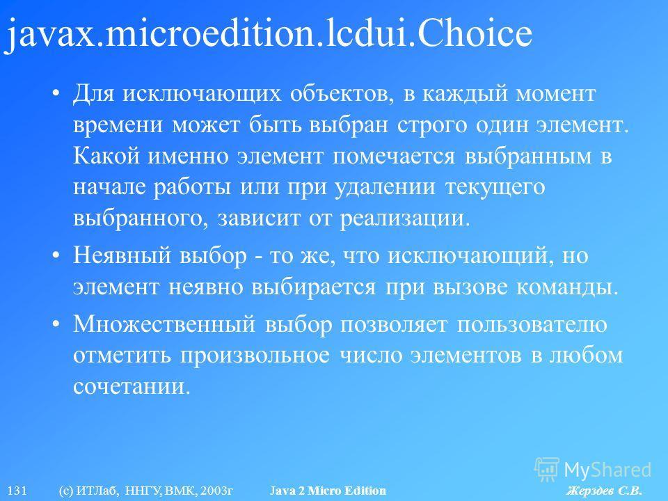 131 (с) ИТЛаб, ННГУ, ВМК, 2003г Java 2 Micro Edition Жерздев С.В. javax.microedition.lcdui.Choice Для исключающих объектов, в каждый момент времени может быть выбран строго один элемент. Какой именно элемент помечается выбранным в начале работы или п