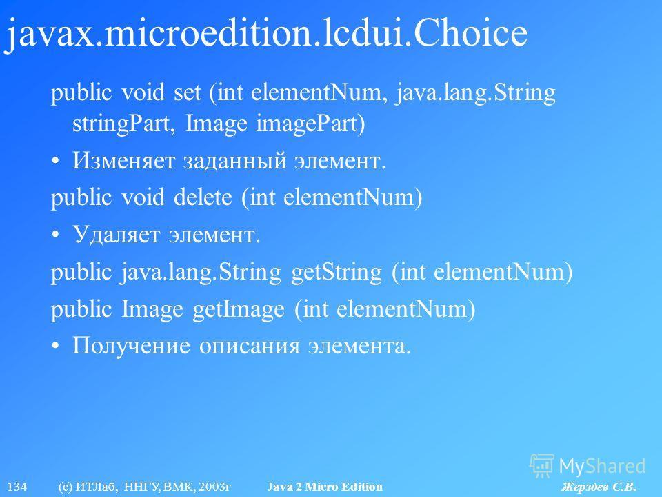 134 (с) ИТЛаб, ННГУ, ВМК, 2003г Java 2 Micro Edition Жерздев С.В. javax.microedition.lcdui.Choice public void set (int elementNum, java.lang.String stringPart, Image imagePart) Изменяет заданный элемент. public void delete (int elementNum) Удаляет эл