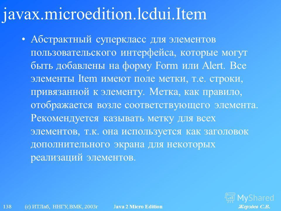 138 (с) ИТЛаб, ННГУ, ВМК, 2003г Java 2 Micro Edition Жерздев С.В. javax.microedition.lcdui.Item Абстрактный суперкласс для элементов пользовательского интерфейса, которые могут быть добавлены на форму Form или Alert. Все элементы Item имеют поле метк