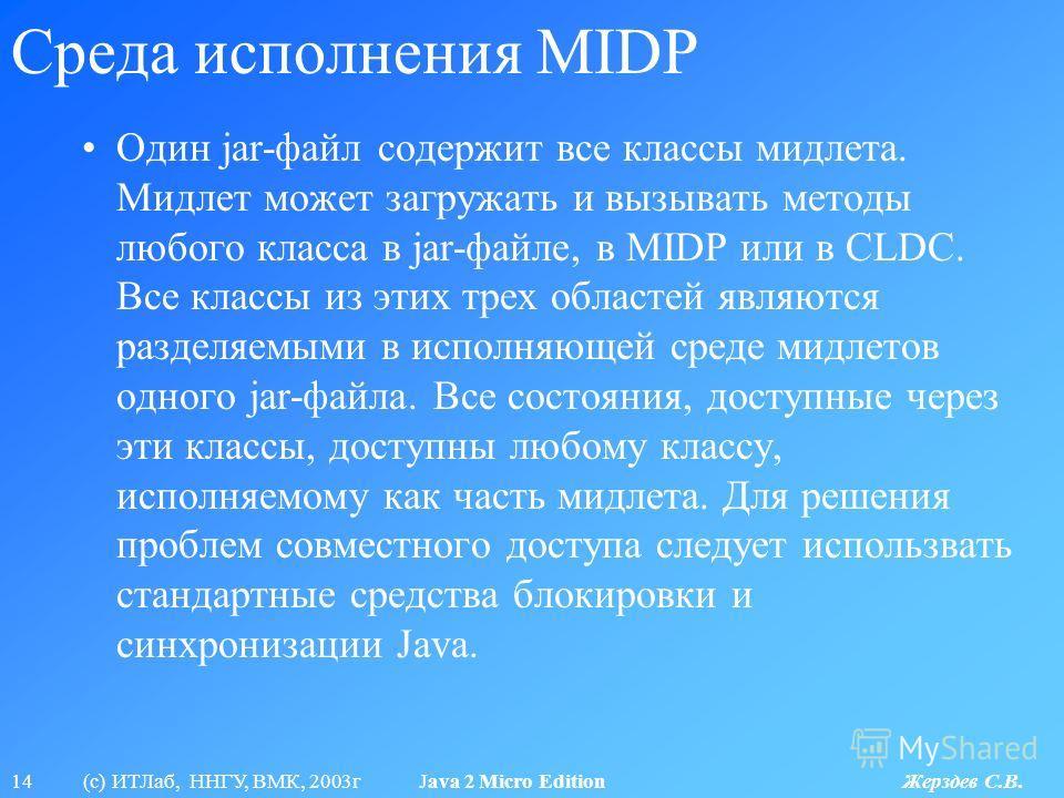 14 (с) ИТЛаб, ННГУ, ВМК, 2003г Java 2 Micro Edition Жерздев С.В. Среда исполнения MIDP Один jar-файл содержит все классы мидлета. Мидлет может загружать и вызывать методы любого класса в jar-файле, в MIDP или в CLDC. Все классы из этих трех областей