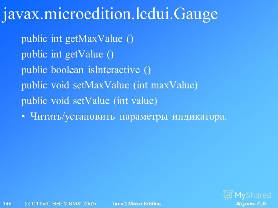 146 (с) ИТЛаб, ННГУ, ВМК, 2003г Java 2 Micro Edition Жерздев С.В. javax.microedition.lcdui.Gauge public int getMaxValue () public int getValue () public boolean isInteractive () public void setMaxValue (int maxValue) public void setValue (int value)