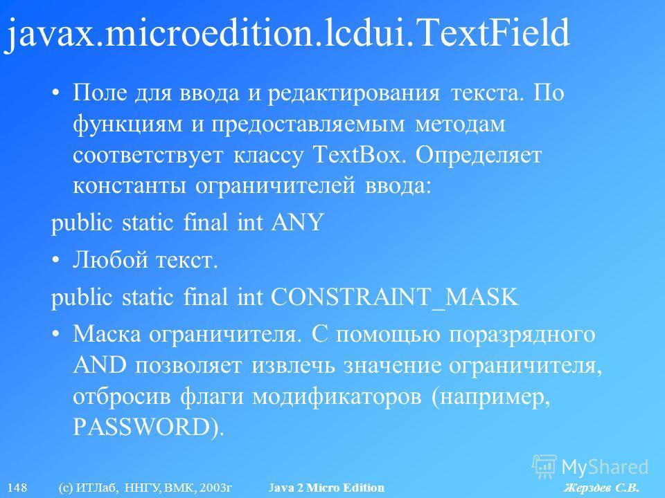 148 (с) ИТЛаб, ННГУ, ВМК, 2003г Java 2 Micro Edition Жерздев С.В. javax.microedition.lcdui.TextField Поле для ввода и редактирования текста. По функциям и предоставляемым методам соответствует классу TextBox. Определяет константы ограничителей ввода: