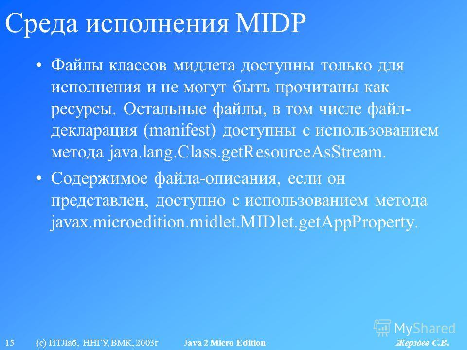 15 (с) ИТЛаб, ННГУ, ВМК, 2003г Java 2 Micro Edition Жерздев С.В. Среда исполнения MIDP Файлы классов мидлета доступны только для исполнения и не могут быть прочитаны как ресурсы. Остальные файлы, в том числе файл- декларация (manifest) доступны с исп