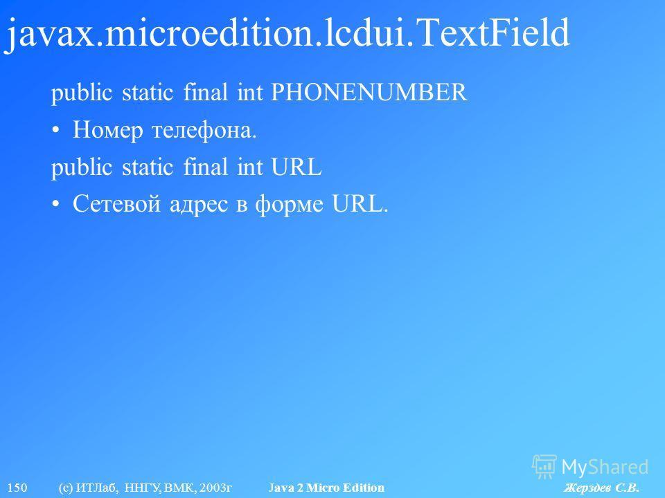 150 (с) ИТЛаб, ННГУ, ВМК, 2003г Java 2 Micro Edition Жерздев С.В. javax.microedition.lcdui.TextField public static final int PHONENUMBER Номер телефона. public static final int URL Сетевой адрес в форме URL.