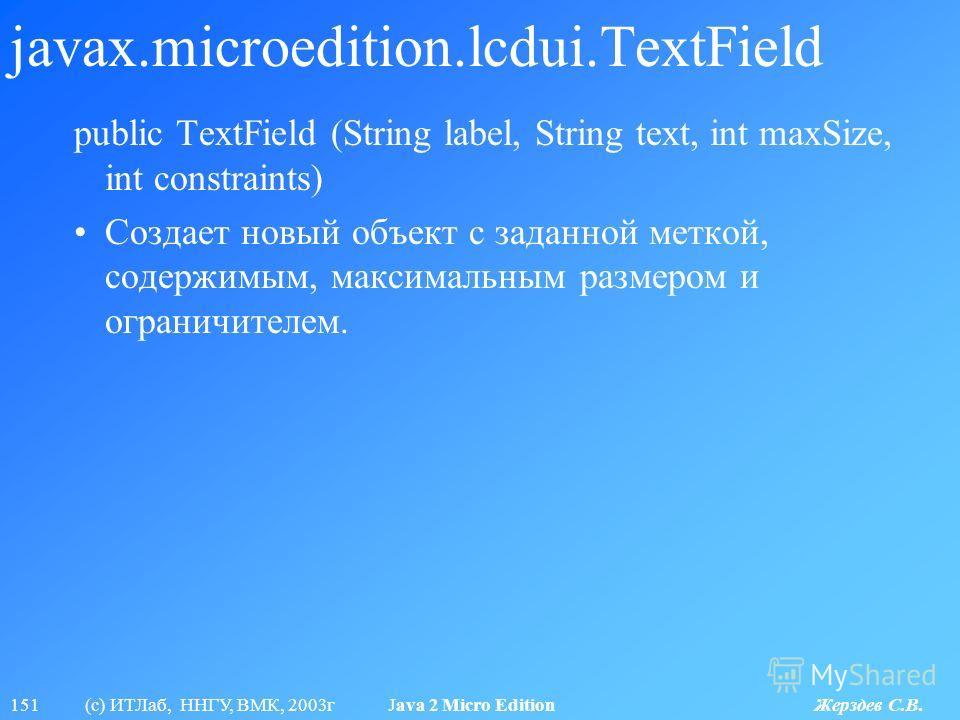 151 (с) ИТЛаб, ННГУ, ВМК, 2003г Java 2 Micro Edition Жерздев С.В. javax.microedition.lcdui.TextField public TextField (String label, String text, int maxSize, int constraints) Создает новый объект с заданной меткой, содержимым, максимальным размером