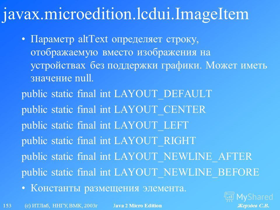 153 (с) ИТЛаб, ННГУ, ВМК, 2003г Java 2 Micro Edition Жерздев С.В. javax.microedition.lcdui.ImageItem Параметр altText определяет строку, отображаемую вместо изображения на устройствах без поддержки графики. Может иметь значение null. public static fi
