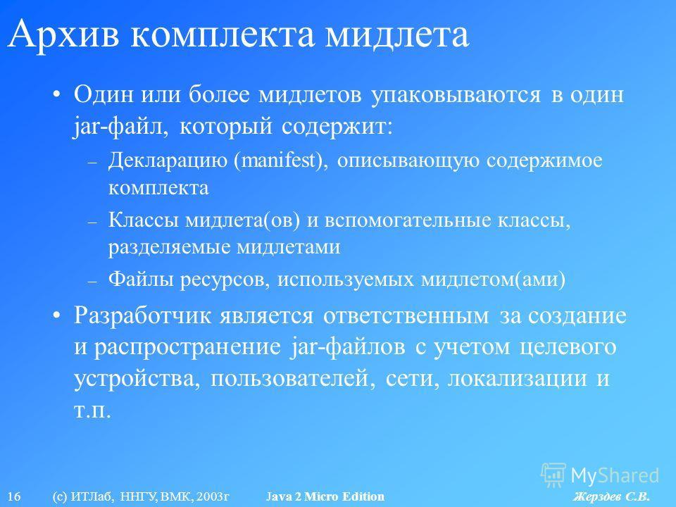 16 (с) ИТЛаб, ННГУ, ВМК, 2003г Java 2 Micro Edition Жерздев С.В. Архив комплекта мидлета Один или более мидлетов упаковываются в один jar-файл, который содержит: – Декларацию (manifest), описывающую содержимое комплекта – Классы мидлета(ов) и вспомог