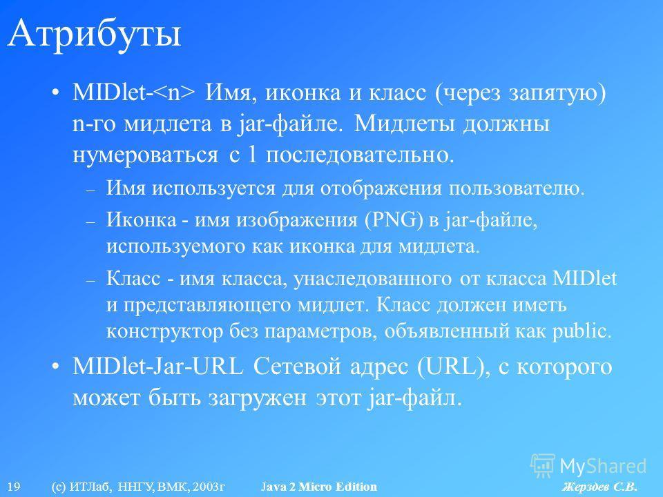 19 (с) ИТЛаб, ННГУ, ВМК, 2003г Java 2 Micro Edition Жерздев С.В. Атрибуты MIDlet- Имя, иконка и класс (через запятую) n-го мидлета в jar-файле. Мидлеты должны нумероваться с 1 последовательно. – Имя используется для отображения пользователю. – Иконка