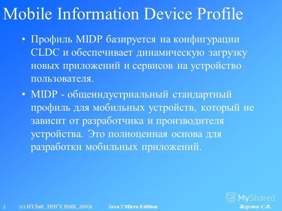 2 (с) ИТЛаб, ННГУ, ВМК, 2003г Java 2 Micro Edition Жерздев С.В. Mobile Information Device Profile Профиль MIDP базируется на конфигурации CLDC и обеспечивает динамическую загрузку новых приложений и сервисов на устройство пользователя. MIDP - общеинд
