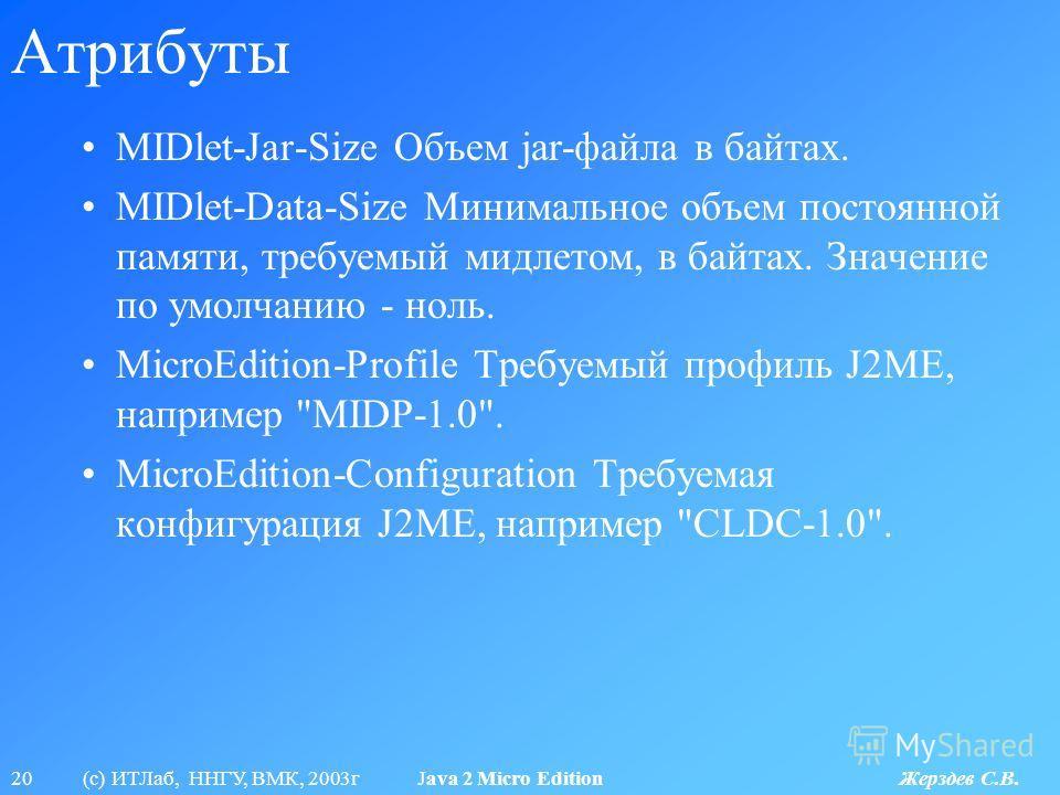 20 (с) ИТЛаб, ННГУ, ВМК, 2003г Java 2 Micro Edition Жерздев С.В. Атрибуты MIDlet-Jar-Size Объем jar-файла в байтах. MIDlet-Data-Size Минимальное объем постоянной памяти, требуемый мидлетом, в байтах. Значение по умолчанию - ноль. MicroEdition-Profile