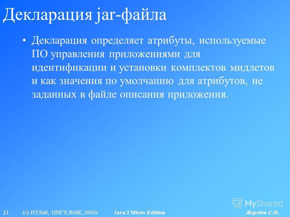 21 (с) ИТЛаб, ННГУ, ВМК, 2003г Java 2 Micro Edition Жерздев С.В. Декларация jar-файла Декларация определяет атрибуты, используемые ПО управления приложениями для идентификации и установки комплектов мидлетов и как значения по умолчанию для атрибутов,