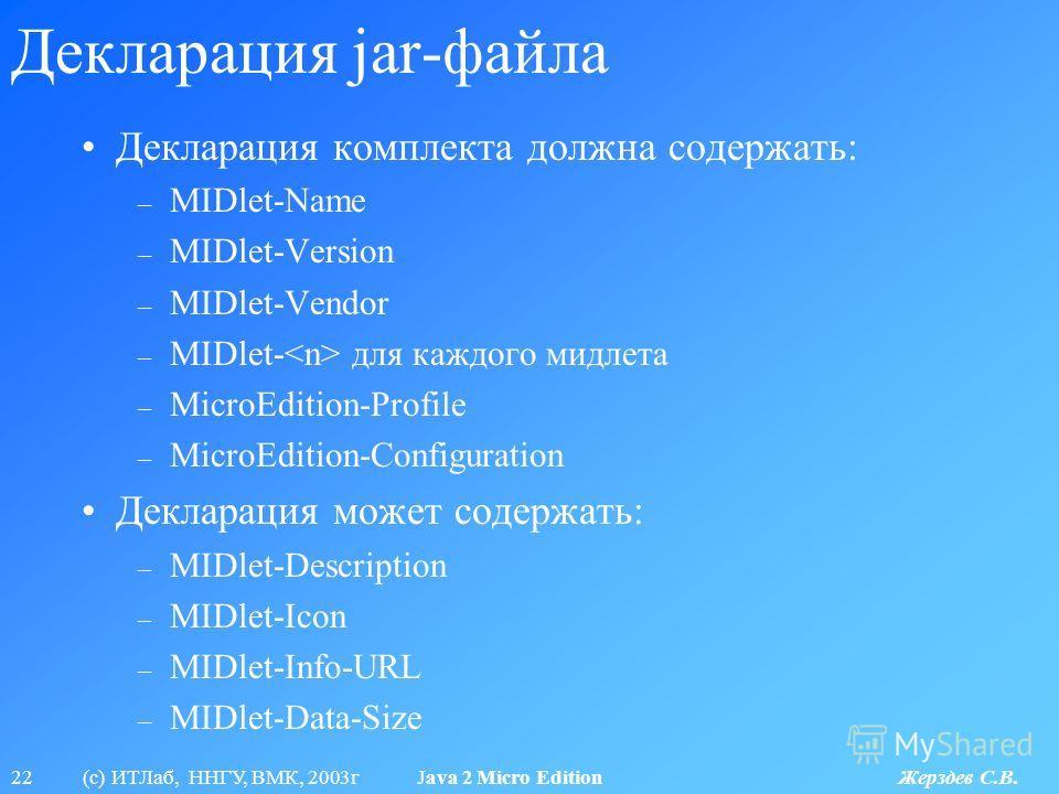 22 (с) ИТЛаб, ННГУ, ВМК, 2003г Java 2 Micro Edition Жерздев С.В. Декларация jar-файла Декларация комплекта должна содержать: – MIDlet-Name – MIDlet-Version – MIDlet-Vendor – MIDlet- для каждого мидлета – MicroEdition-Profile – MicroEdition-Configurat