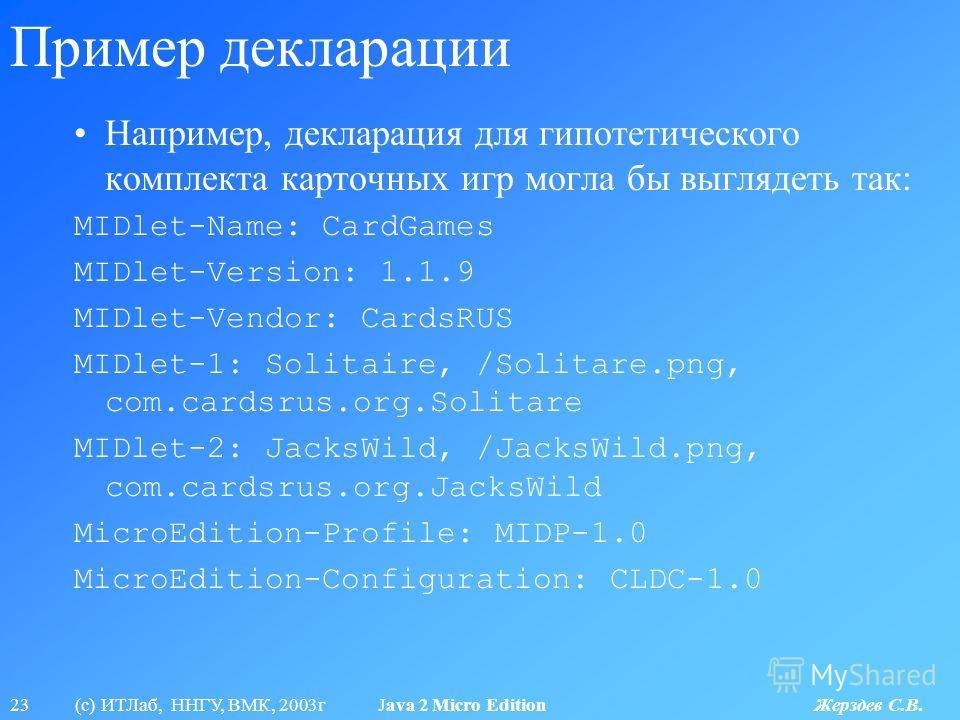 23 (с) ИТЛаб, ННГУ, ВМК, 2003г Java 2 Micro Edition Жерздев С.В. Пример декларации Например, декларация для гипотетического комплекта карточных игр могла бы выглядеть так: MIDlet-Name: CardGames MIDlet-Version: 1.1.9 MIDlet-Vendor: CardsRUS MIDlet-1:
