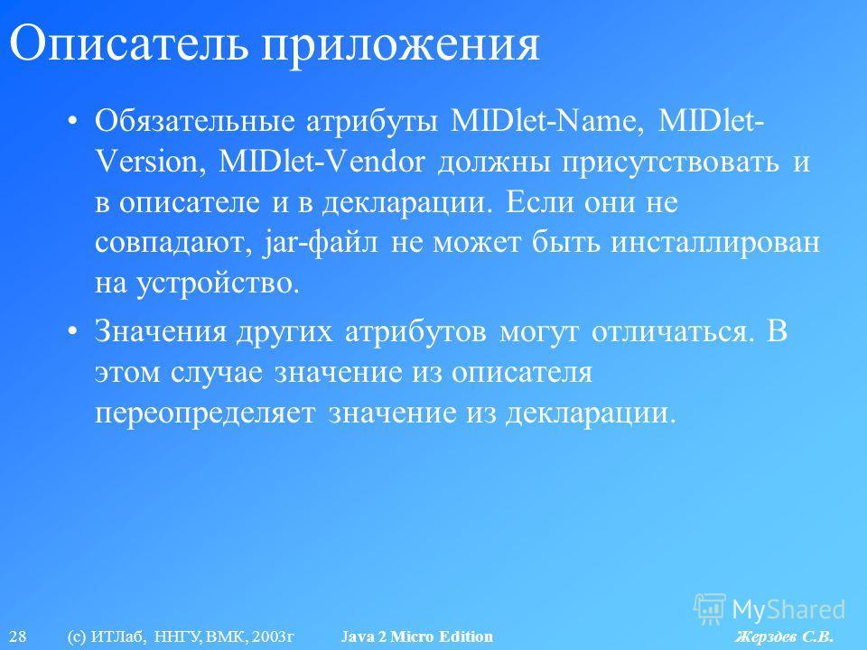 28 (с) ИТЛаб, ННГУ, ВМК, 2003г Java 2 Micro Edition Жерздев С.В. Описатель приложения Обязательные атрибуты MIDlet-Name, MIDlet- Version, MIDlet-Vendor должны присутствовать и в описателе и в декларации. Если они не совпадают, jar-файл не может быть