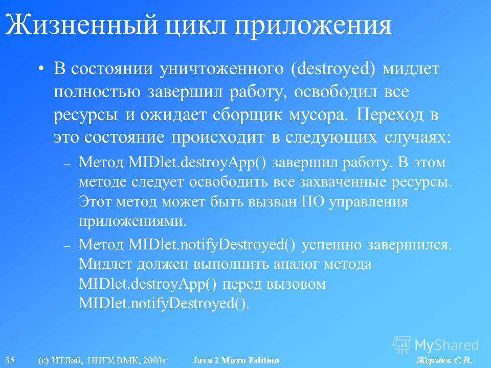 35 (с) ИТЛаб, ННГУ, ВМК, 2003г Java 2 Micro Edition Жерздев С.В. Жизненный цикл приложения В состоянии уничтоженного (destroyed) мидлет полностью завершил работу, освободил все ресурсы и ожидает сборщик мусора. Переход в это состояние происходит в сл