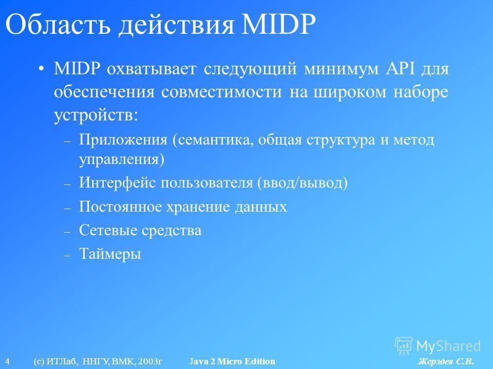 4 (с) ИТЛаб, ННГУ, ВМК, 2003г Java 2 Micro Edition Жерздев С.В. Область действия MIDP MIDP охватывает следующий минимум API для обеспечения совместимости на широком наборе устройств: – Приложения (семантика, общая структура и метод управления) – Инте