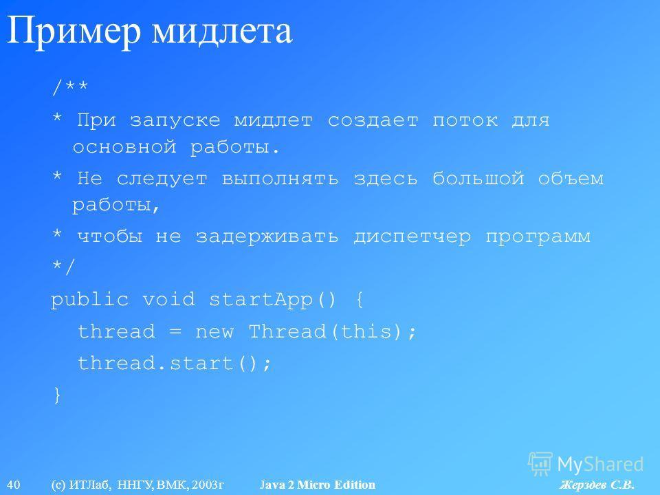 40 (с) ИТЛаб, ННГУ, ВМК, 2003г Java 2 Micro Edition Жерздев С.В. Пример мидлета /** * При запуске мидлет создает поток для основной работы. * Не следует выполнять здесь большой объем работы, * чтобы не задерживать диспетчер программ */ public void st