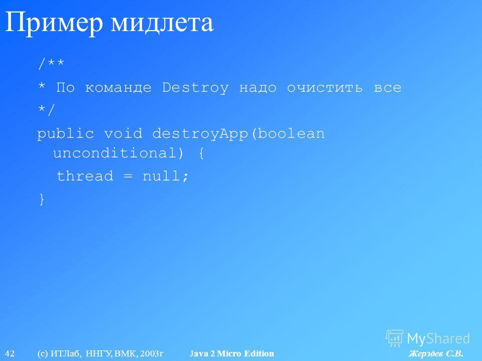 42 (с) ИТЛаб, ННГУ, ВМК, 2003г Java 2 Micro Edition Жерздев С.В. Пример мидлета /** * По команде Destroy надо очистить все */ public void destroyApp(boolean unconditional) { thread = null; }