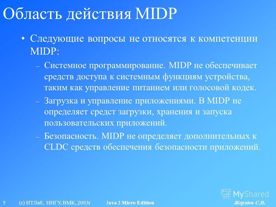 5 (с) ИТЛаб, ННГУ, ВМК, 2003г Java 2 Micro Edition Жерздев С.В. Область действия MIDP Следующие вопросы не относятся к компетенции MIDP: – Системное программирование. MIDP не обеспечивает средств доступа к системным функциям устройства, таким как упр