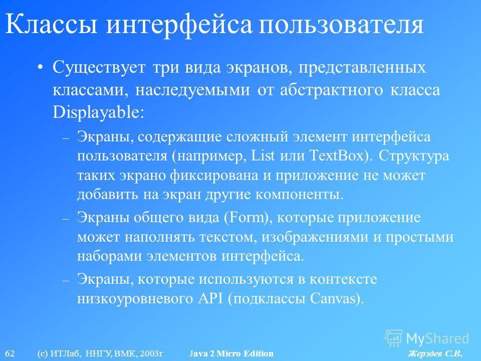 62 (с) ИТЛаб, ННГУ, ВМК, 2003г Java 2 Micro Edition Жерздев С.В. Классы интерфейса пользователя Существует три вида экранов, представленных классами, наследуемыми от абстрактного класса Displayable: – Экраны, содержащие сложный элемент интерфейса пол
